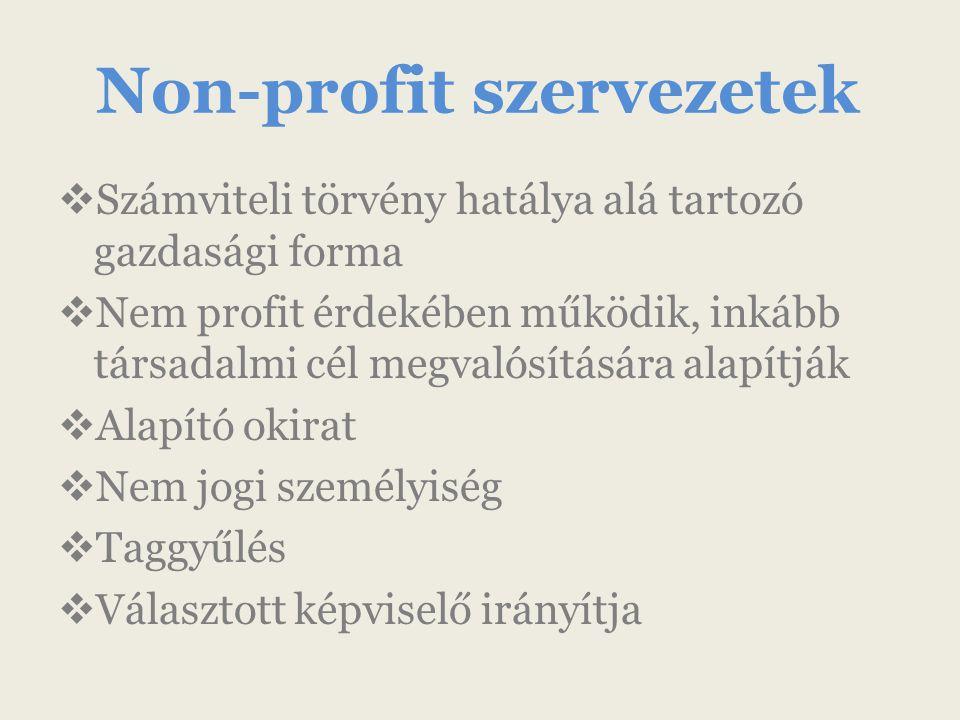 Non-profit szervezetek  Számviteli törvény hatálya alá tartozó gazdasági forma  Nem profit érdekében működik, inkább társadalmi cél megvalósítására alapítják  Alapító okirat  Nem jogi személyiség  Taggyűlés  Választott képviselő irányítja