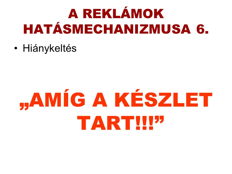 """A REKLÁMOK HATÁSMECHANIZMUSA 6. •Hiánykeltés """"AMÍG A KÉSZLET TART!!!"""