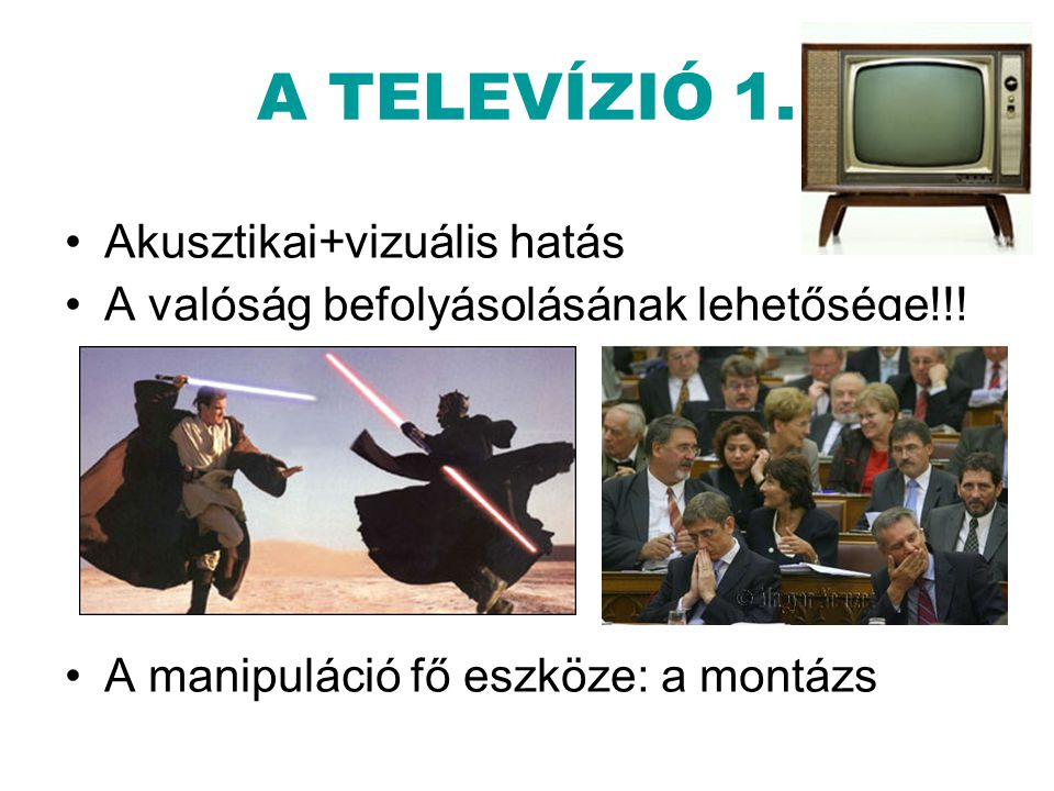 A TELEVÍZIÓ 1. •Akusztikai+vizuális hatás •A valóság befolyásolásának lehetősége!!! •A manipuláció fő eszköze: a montázs