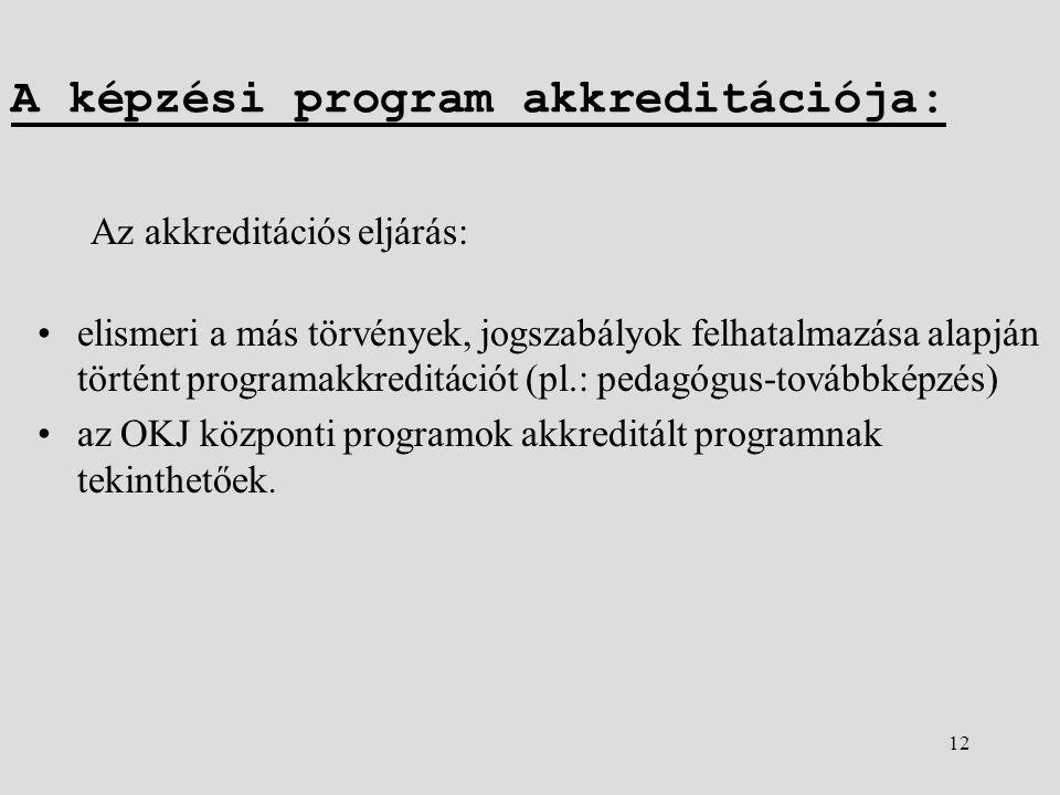 12 A képzési program akkreditációja: Az akkreditációs eljárás: •elismeri a más törvények, jogszabályok felhatalmazása alapján történt programakkreditációt (pl.: pedagógus-továbbképzés) •az OKJ központi programok akkreditált programnak tekinthetőek.