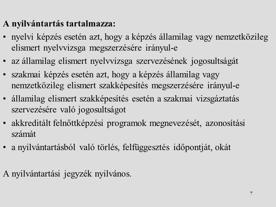 7 A nyilvántartás tartalmazza: •nyelvi képzés esetén azt, hogy a képzés államilag vagy nemzetközileg elismert nyelvvizsga megszerzésére irányul-e •az államilag elismert nyelvvizsga szervezésének jogosultságát •szakmai képzés esetén azt, hogy a képzés államilag vagy nemzetközileg elismert szakképesítés megszerzésére irányul-e •államilag elismert szakképesítés esetén a szakmai vizsgáztatás szervezésére való jogosultságot •akkreditált felnőttképzési programok megnevezését, azonosítási számát •a nyilvántartásból való törlés, felfüggesztés időpontját, okát A nyilvántartási jegyzék nyilvános.