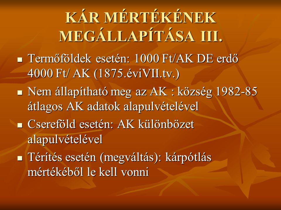 KÁR MÉRTÉKÉNEK MEGÁLLAPÍTÁSA III.  Termőföldek esetén: 1000 Ft/AK DE erdő 4000 Ft/ AK (1875.éviVII.tv.)  Nem állapítható meg az AK : község 1982-85