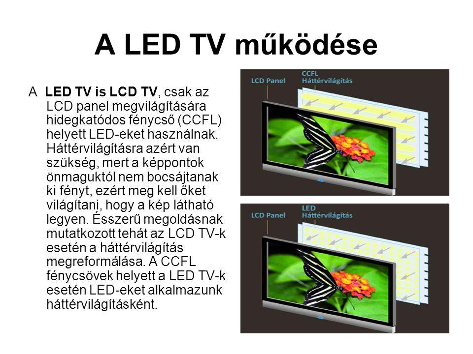 A LED TV működése A LED TV is LCD TV, csak az LCD panel megvilágítására hidegkatódos fénycső (CCFL) helyett LED-eket használnak. Háttérvilágításra azé