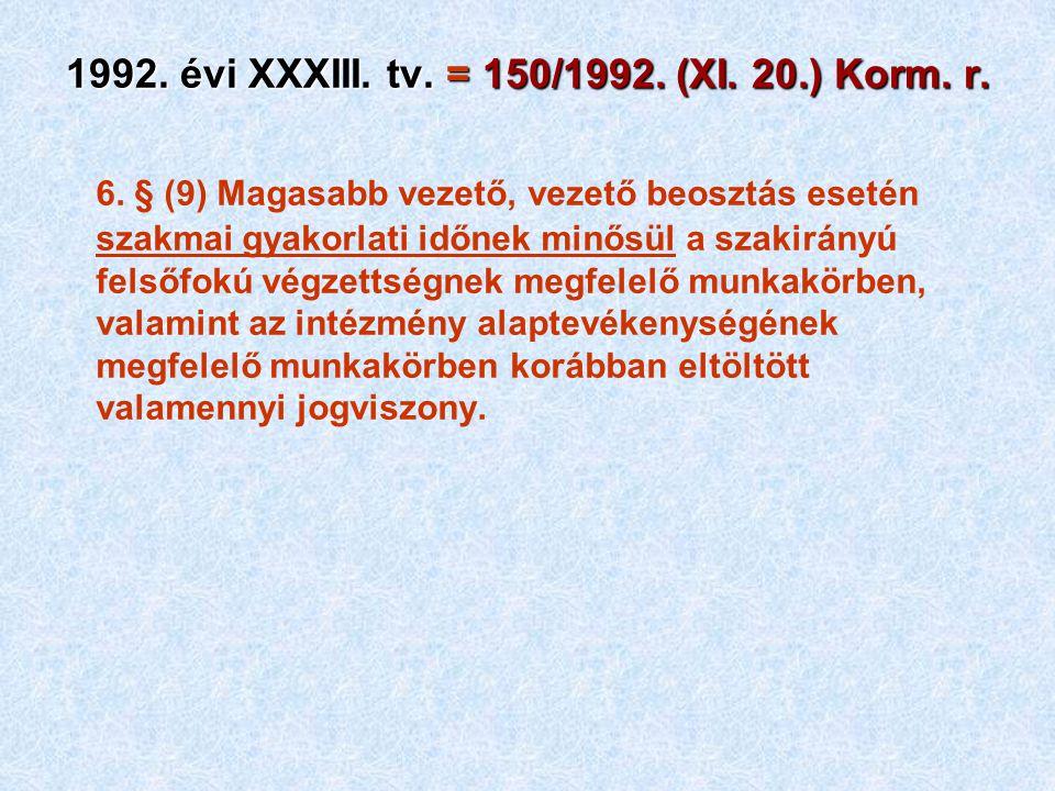 1992. évi XXXIII. tv. = 150/1992. (XI. 20.) Korm. r. 6. § (9) Magasabb vezető, vezető beosztás esetén szakmai gyakorlati időnek minősül a szakirányú f