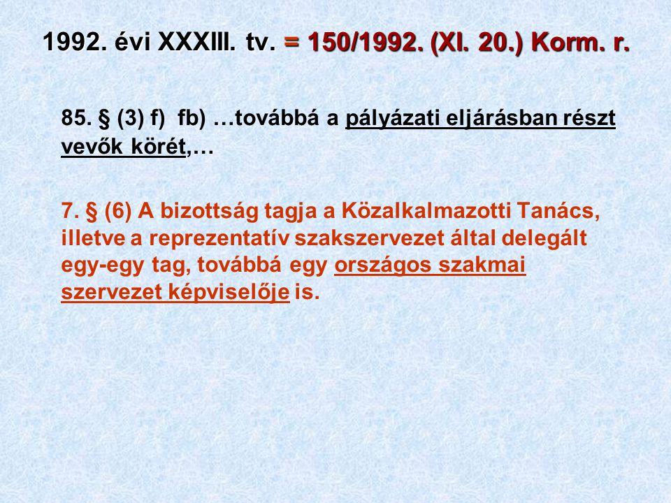 1992. évi XXXIII. tv. = 150/1992. (XI. 20.) Korm. r. 85. § (3) f) fb) …továbbá a pályázati eljárásban részt vevők körét,… 7. § (6) A bizottság tagja a
