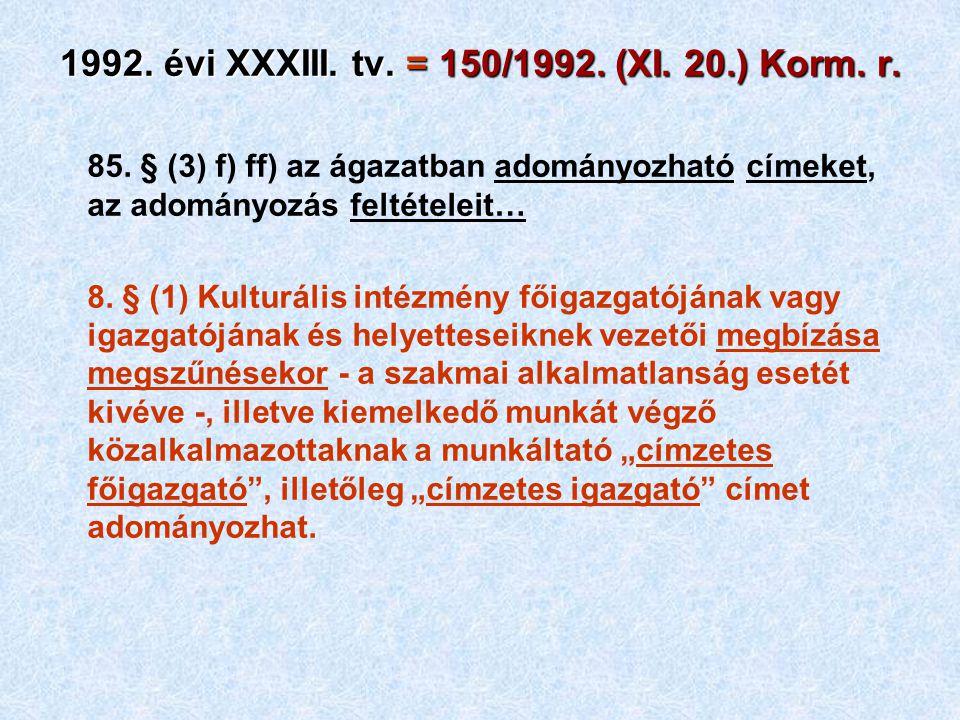 1992. évi XXXIII. tv. = 150/1992. (XI. 20.) Korm. r. 85. § (3) f) ff) az ágazatban adományozható címeket, az adományozás feltételeit… 8. § (1) Kulturá