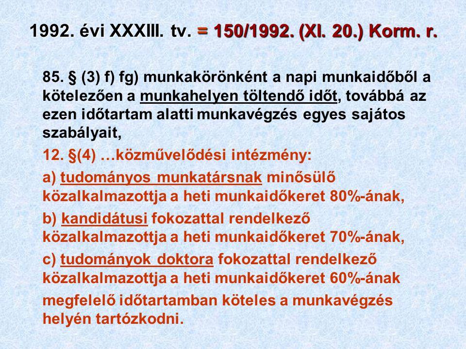 1992. évi XXXIII. tv. = 150/1992. (XI. 20.) Korm. r. 85. § (3) f) fg) munkakörönként a napi munkaidőből a kötelezően a munkahelyen töltendő időt, tová