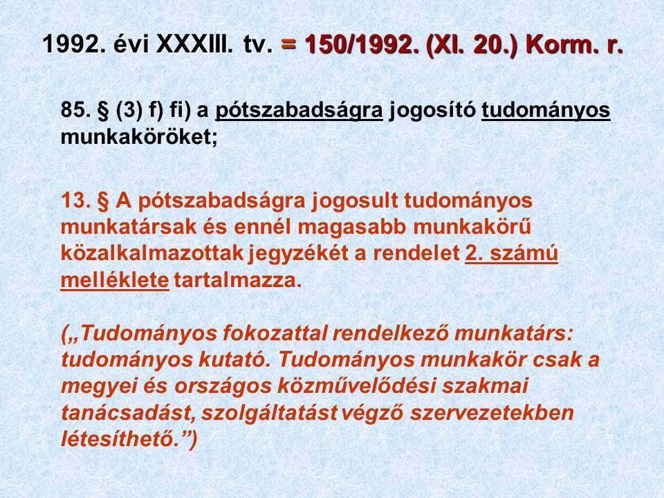 1992. évi XXXIII. tv. = 150/1992. (XI. 20.) Korm. r. 85. § (3) f) fi) a pótszabadságra jogosító tudományos munkaköröket; 13. § A pótszabadságra jogosu