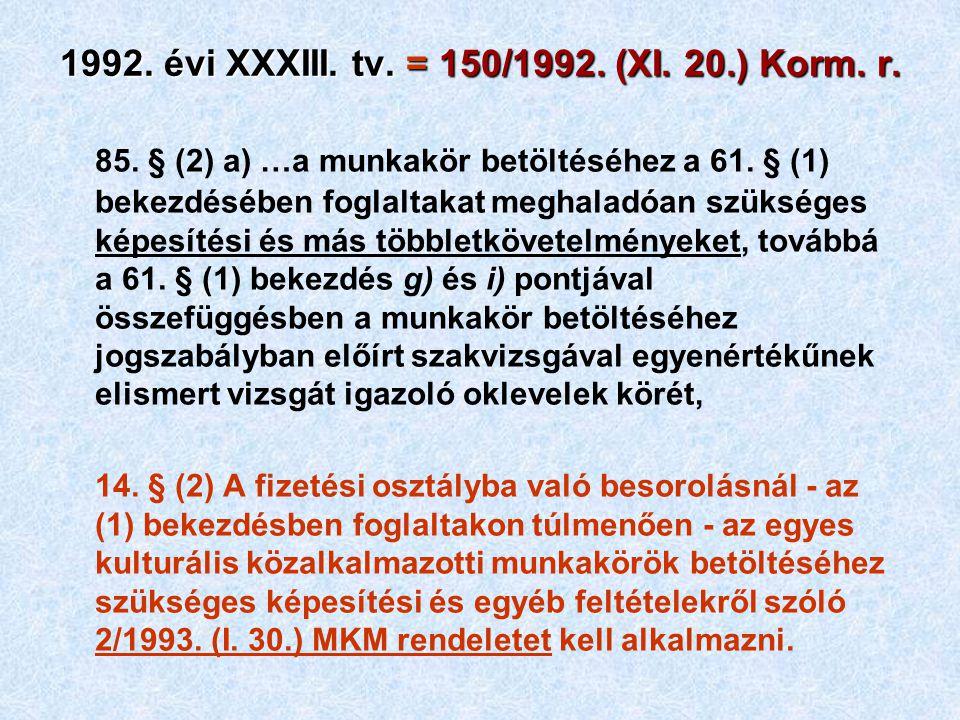1992. évi XXXIII. tv. = 150/1992. (XI. 20.) Korm. r. 85. § (2) a) …a munkakör betöltéséhez a 61. § (1) bekezdésében foglaltakat meghaladóan szükséges