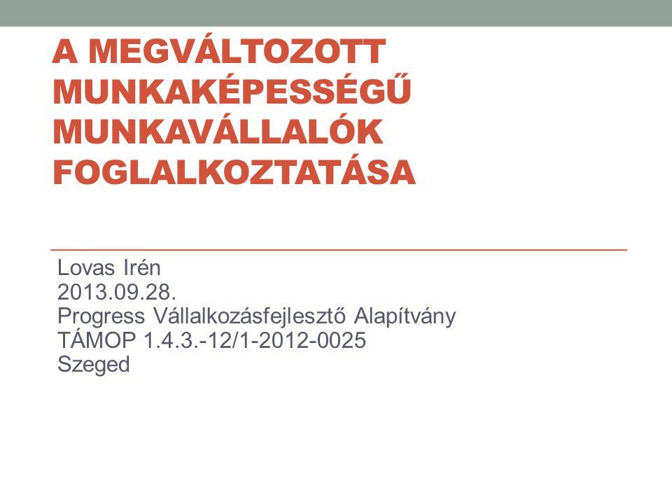 A MEGVÁLTOZOTT MUNKAKÉPESSÉGŰ MUNKAVÁLLALÓK FOGLALKOZTATÁSA Lovas Irén 2013.09.28. Progress Vállalkozásfejlesztő Alapítvány TÁMOP 1.4.3.-12/1-2012-002