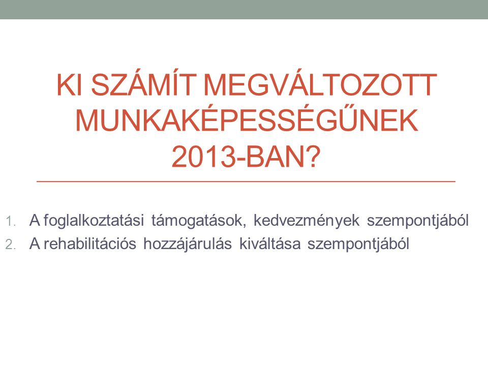KI SZÁMÍT MEGVÁLTOZOTT MUNKAKÉPESSÉGŰNEK 2013-BAN? 1. A foglalkoztatási támogatások, kedvezmények szempontjából 2. A rehabilitációs hozzájárulás kivál