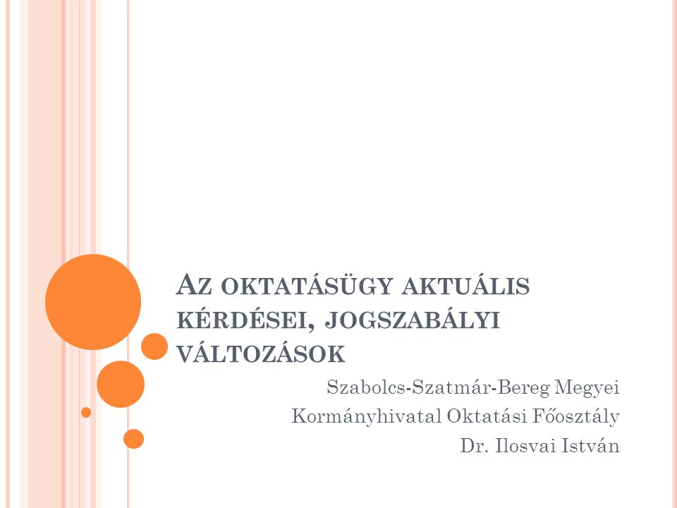 A Z OKTATÁSÜGY AKTUÁLIS KÉRDÉSEI, JOGSZABÁLYI VÁLTOZÁSOK Szabolcs-Szatmár-Bereg Megyei Kormányhivatal Oktatási Főosztály Dr.