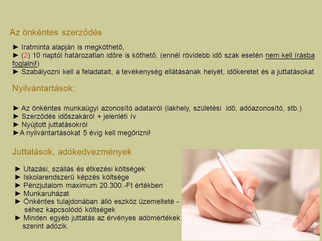 Az önkéntes szerződés ► Iratminta alapján is megköthető, ► (2) 10 naptól határozatlan időre is köthető, (ennél rövidebb idő szak esetén nem kell írásba foglalni!) ► Szabályozni kell a feladatait, a tevékenység ellátásának helyét, időkeretet és a juttatásokat Nyilvántartások: ► Az önkéntes munkaügyi azonosító adatairól (lakhely, születési idő, adóazonosító, stb.) ► Szerződés időszakáról + jelenléti ív ► Nyújtott juttatásokról ►A nyilvántartásokat 5 évig kell megőrizni.