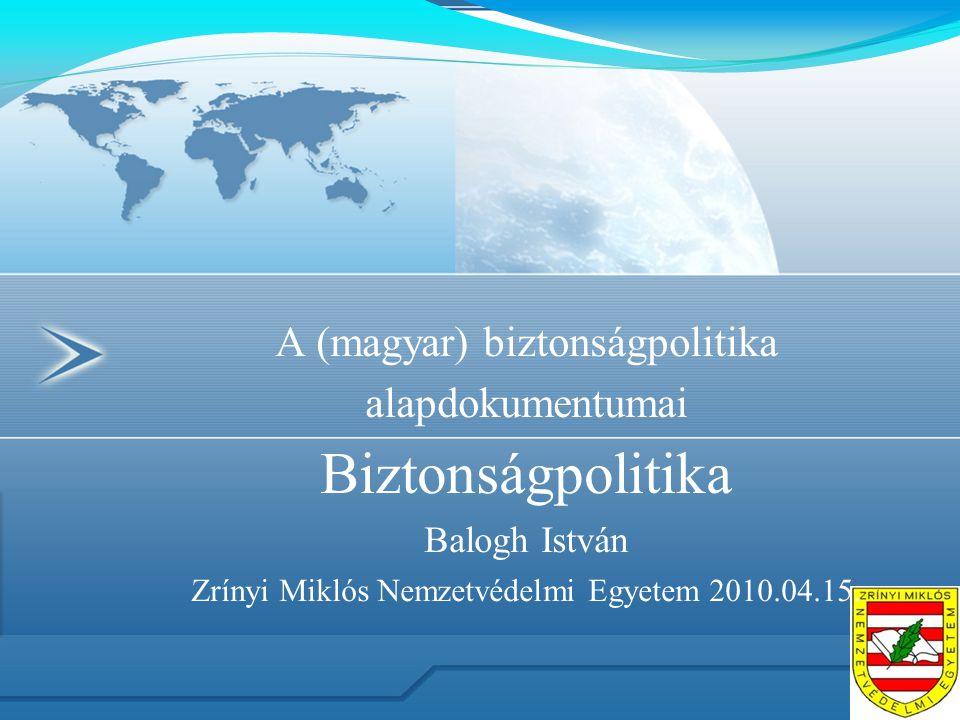 A (magyar) biztonságpolitika alapdokumentumai Biztonságpolitika Balogh István Zrínyi Miklós Nemzetvédelmi Egyetem 2010.04.15.
