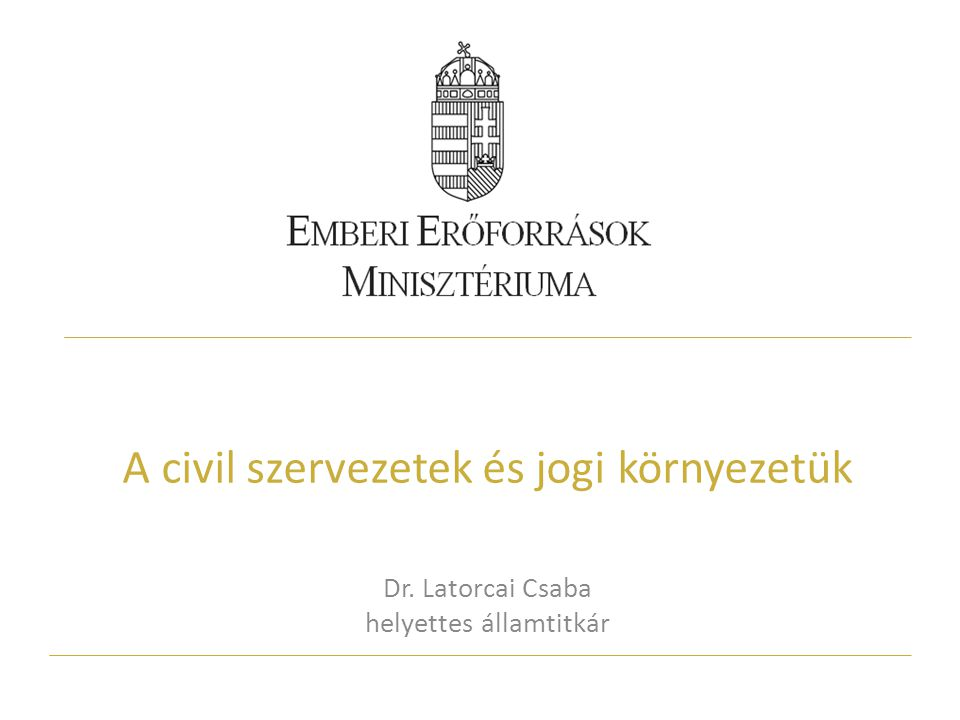 A civil szervezetek és jogi környezetük Dr. Latorcai Csaba helyettes államtitkár