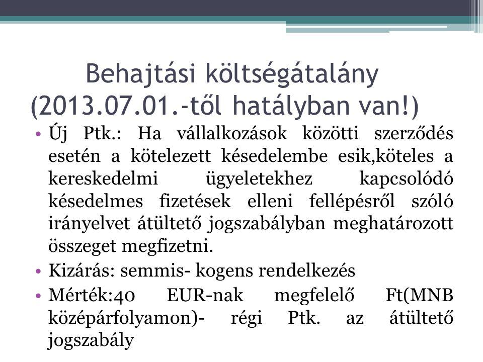 Behajtási költségátalány (2013.07.01.-től hatályban van!) •Új Ptk.: Ha vállalkozások közötti szerződés esetén a kötelezett késedelembe esik,köteles a kereskedelmi ügyeletekhez kapcsolódó késedelmes fizetések elleni fellépésről szóló irányelvet átültető jogszabályban meghatározott összeget megfizetni.
