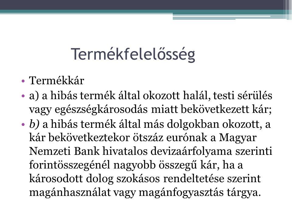 Termékfelelősség •Termékkár •a) a hibás termék által okozott halál, testi sérülés vagy egészségkárosodás miatt bekövetkezett kár; •b) a hibás termék által más dolgokban okozott, a kár bekövetkeztekor ötszáz eurónak a Magyar Nemzeti Bank hivatalos devizaárfolyama szerinti forintösszegénél nagyobb összegű kár, ha a károsodott dolog szokásos rendeltetése szerint magánhasználat vagy magánfogyasztás tárgya.