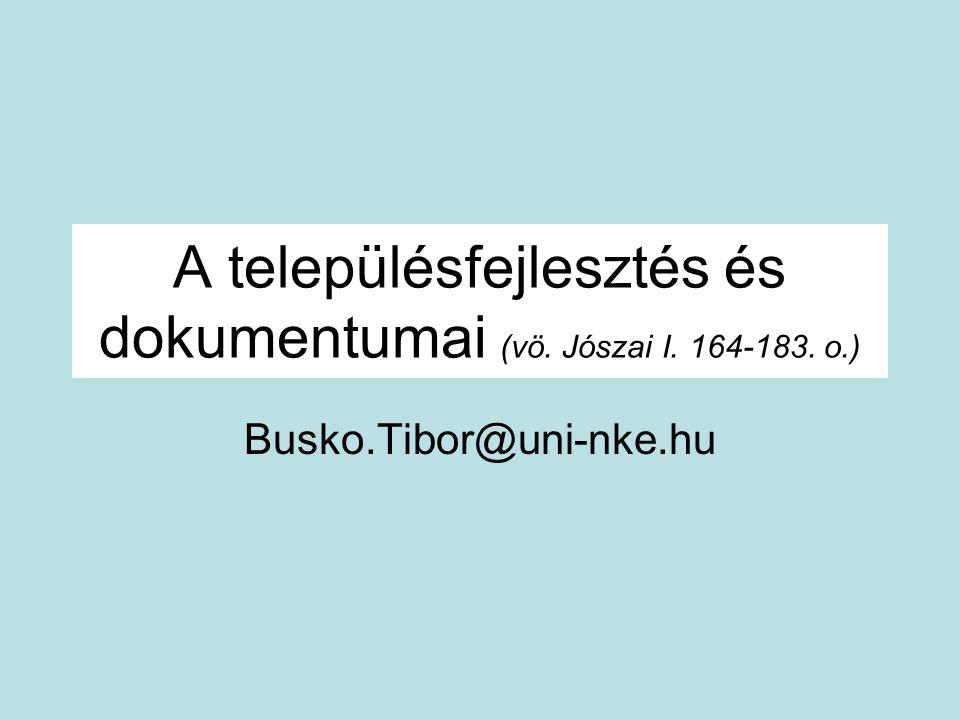 A településfejlesztés és dokumentumai (vö. Jószai I. 164-183. o.) Busko.Tibor@uni-nke.hu