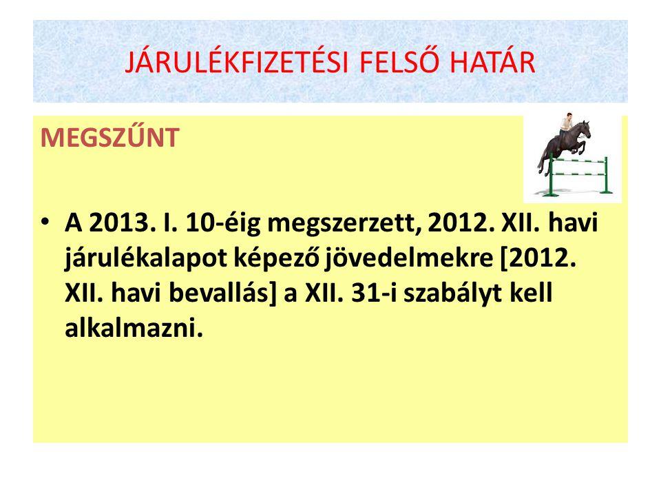 JÁRULÉKFIZETÉSI FELSŐ HATÁR MEGSZŰNT • A 2013. I. 10-éig megszerzett, 2012. XII. havi járulékalapot képező jövedelmekre [2012. XII. havi bevallás] a X
