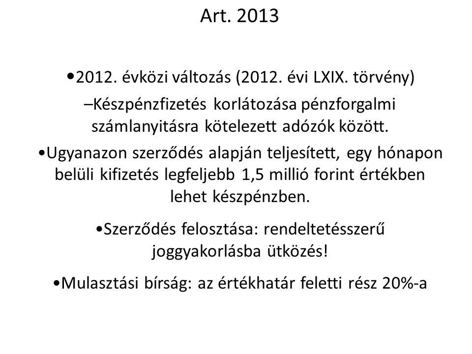 Art. 2013 • 2012. évközi változás (2012. évi LXIX. törvény) –Készpénzfizetés korlátozása pénzforgalmi számlanyitásra kötelezett adózók között. •Ugyana