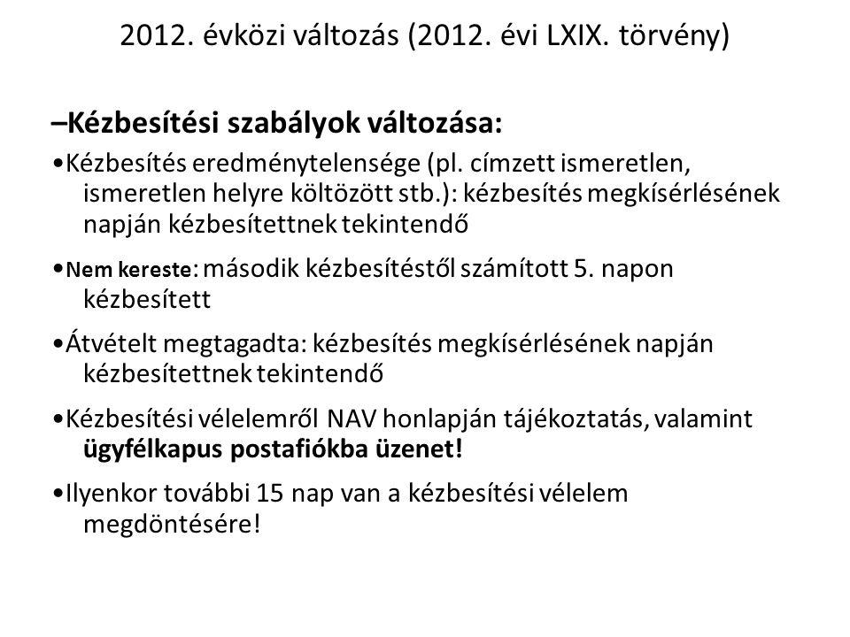 2012. évközi változás (2012. évi LXIX. törvény) –Kézbesítési szabályok változása: •Kézbesítés eredménytelensége (pl. címzett ismeretlen, ismeretlen he
