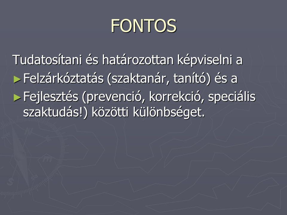 FONTOS Tudatosítani és határozottan képviselni a ► Felzárkóztatás (szaktanár, tanító) és a ► Fejlesztés (prevenció, korrekció, speciális szaktudás!) k