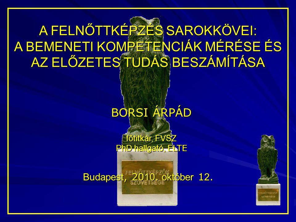 A FELNŐTTKÉPZÉS SAROKKÖVEI: A BEMENETI KOMPETENCIÁK MÉRÉSE ÉS AZ ELŐZETES TUDÁS BESZÁMÍTÁSA BORSI ÁRPÁD főtitkár, FVSZ PhD hallgató, ELTE Budapest, 20