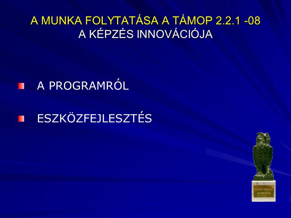 A MUNKA FOLYTATÁSA A TÁMOP 2.2.1 -08 A KÉPZÉS INNOVÁCIÓJA A PROGRAMRÓL ESZKÖZFEJLESZTÉS