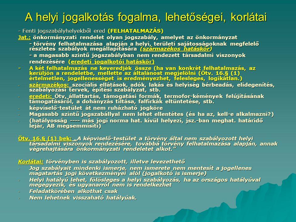 A helyi jogalkotás fogalma, lehetőségei, korlátai - Fenti jogszabályhelyekből ered (FELHATALMAZÁS) Jat.: önkormányzati rendelet olyan jogszabály, amelyet az önkormányzat - törvény felhatalmazása alapján a helyi, területi sajátosságoknak megfelelő részletes szabályok megállapítására (származékos hatáskör) - a magasabb szintű jogszabályban nem rendezett társadalmi viszonyok rendezésére (eredeti jogalkotói hatáskör) - A két felhatalmazás ne keveredjék össze (ha van konkrét felhatalmazás, az kerüljön a rendeletbe, mellette az általánost megjelölni (Ötv.