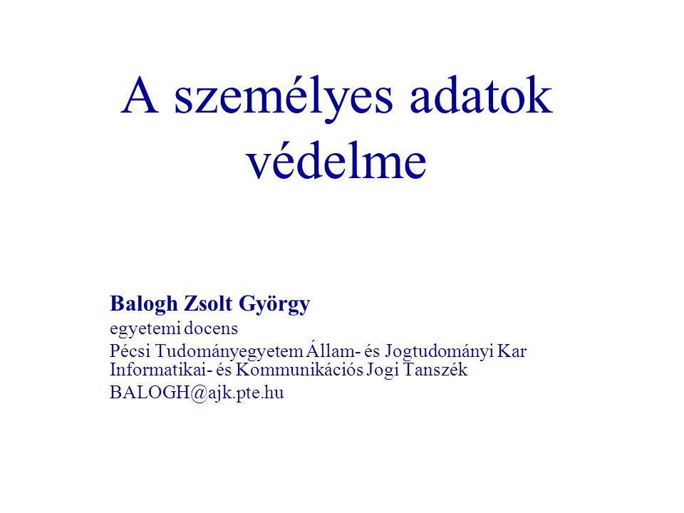A személyes adatok védelme Balogh Zsolt György egyetemi docens Pécsi Tudományegyetem Állam- és Jogtudományi Kar Informatikai- és Kommunikációs Jogi Ta