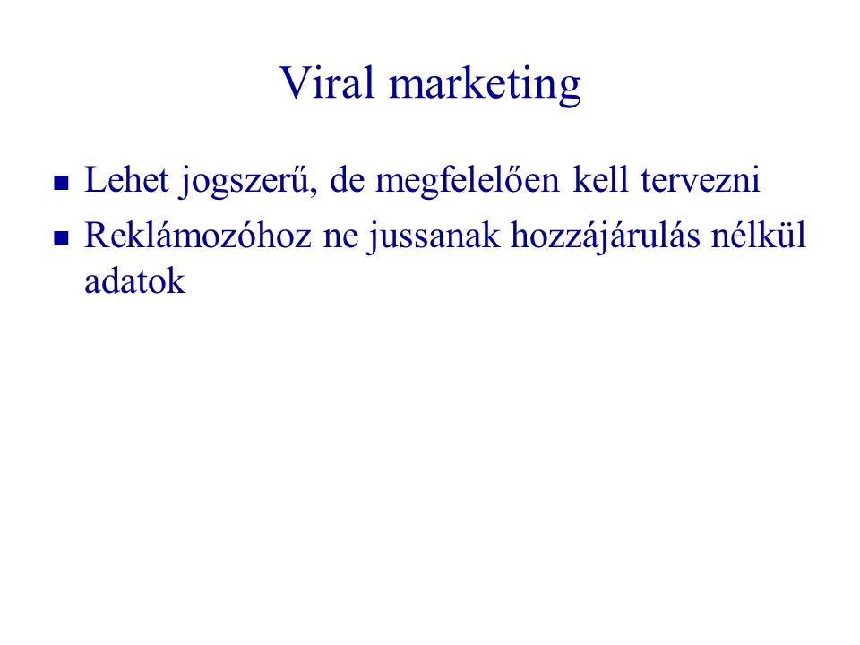 Viral marketing   Lehet jogszerű, de megfelelően kell tervezni   Reklámozóhoz ne jussanak hozzájárulás nélkül adatok