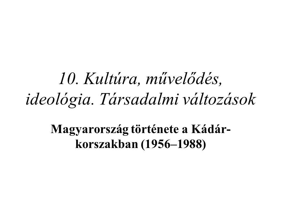 10. Kultúra, művelődés, ideológia. Társadalmi változások Magyarország története a Kádár- korszakban (1956–1988)