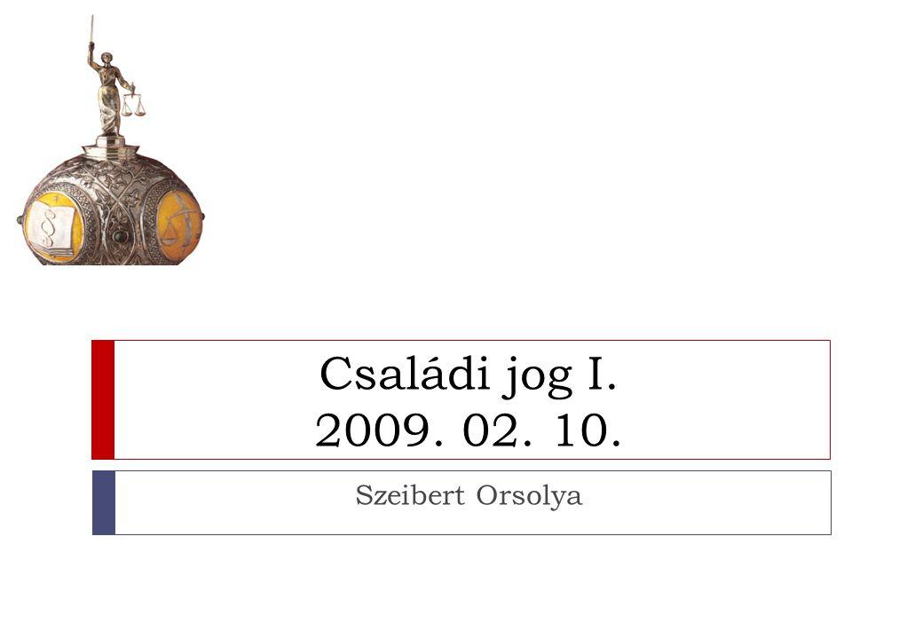 Családi jog I. 2009. 02. 10. Szeibert Orsolya