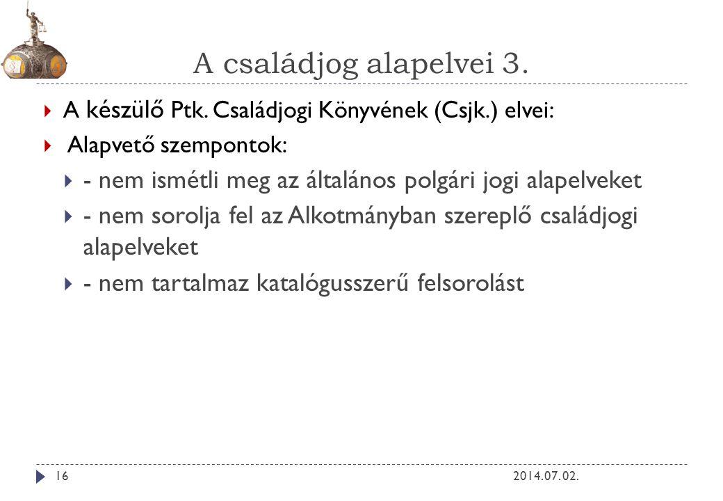 A családjog alapelvei 3. 2014. 07. 02.16  A készülő Ptk. Családjogi Könyvének (Csjk.) elvei:  Alapvető szempontok:  - nem ismétli meg az általános