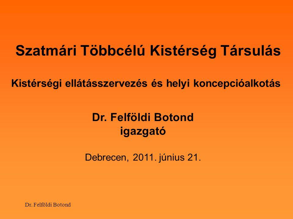 Dr. Felföldi Botond Szatmári Többcélú Kistérség Társulás Kistérségi ellátásszervezés és helyi koncepcióalkotás Dr. Felföldi Botond igazgató Debrecen,