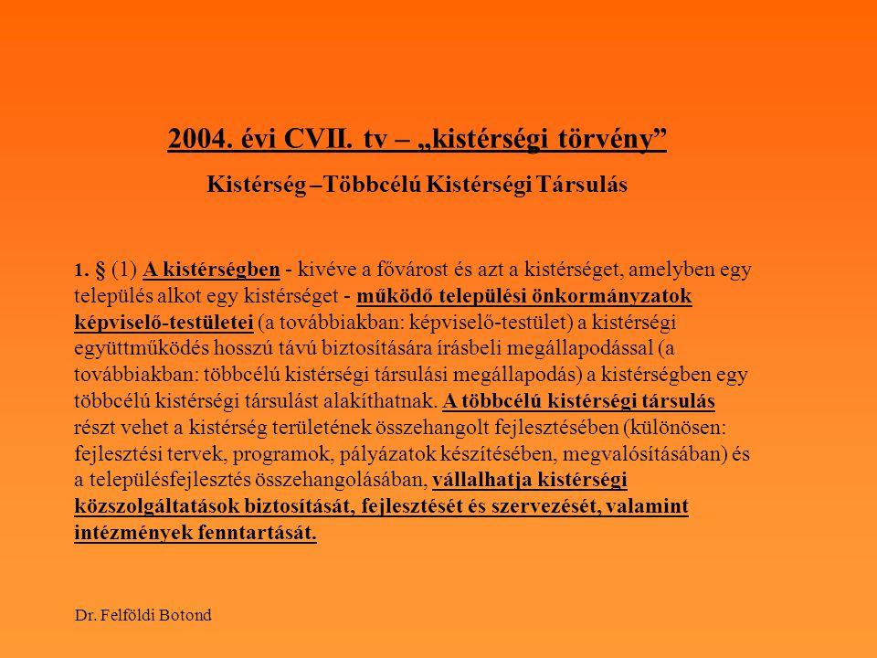 """Dr. Felföldi Botond 2004. évi CVII. tv – """"kistérségi törvény"""" Kistérség –Többcélú Kistérségi Társulás 1. § (1) A kistérségben - kivéve a fővárost és a"""