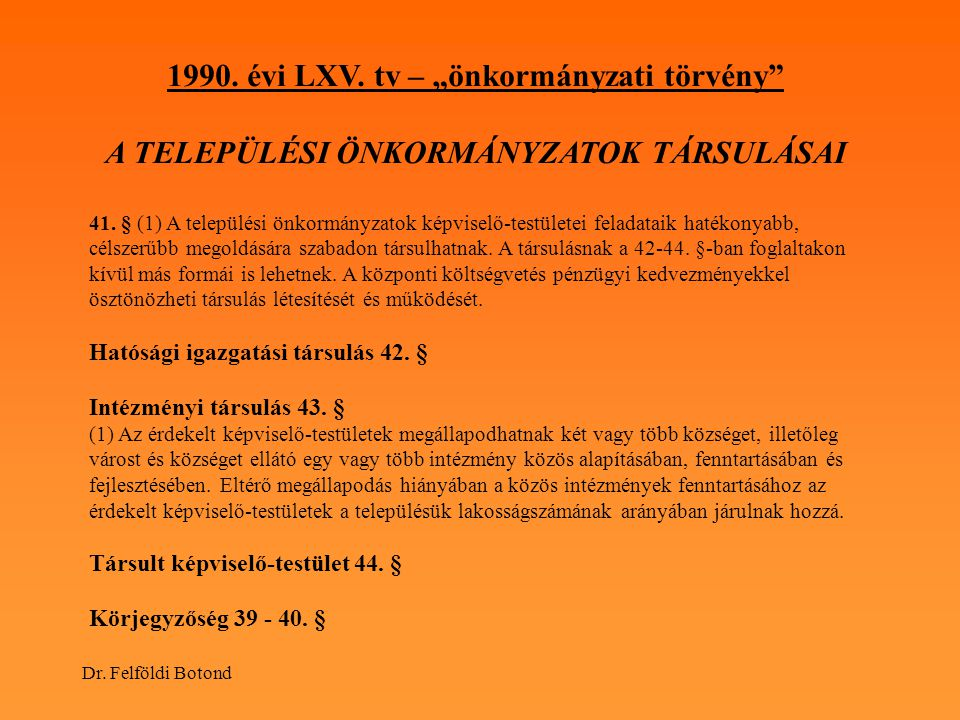 """Dr. Felföldi Botond 1990. évi LXV. tv – """"önkormányzati törvény"""" A TELEPÜLÉSI ÖNKORMÁNYZATOK TÁRSULÁSAI 41. § (1) A települési önkormányzatok képviselő"""