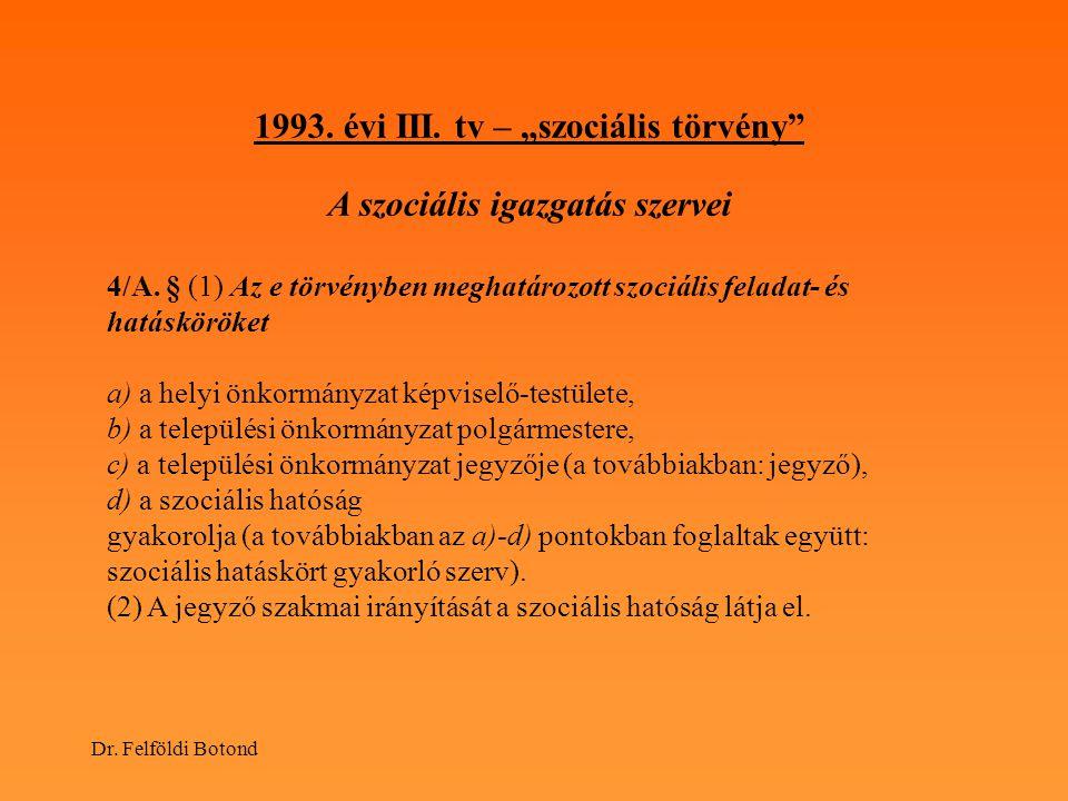 """Dr. Felföldi Botond 1993. évi III. tv – """"szociális törvény"""" A szociális igazgatás szervei 4/A. § (1) Az e törvényben meghatározott szociális feladat-"""