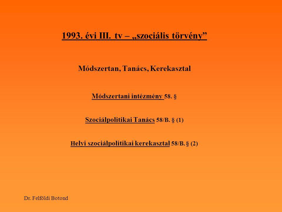 """Dr. Felföldi Botond 1993. évi III. tv – """"szociális törvény"""" Módszertan, Tanács, Kerekasztal Módszertani intézmény 58. § Szociálpolitikai Tanács 58/B."""