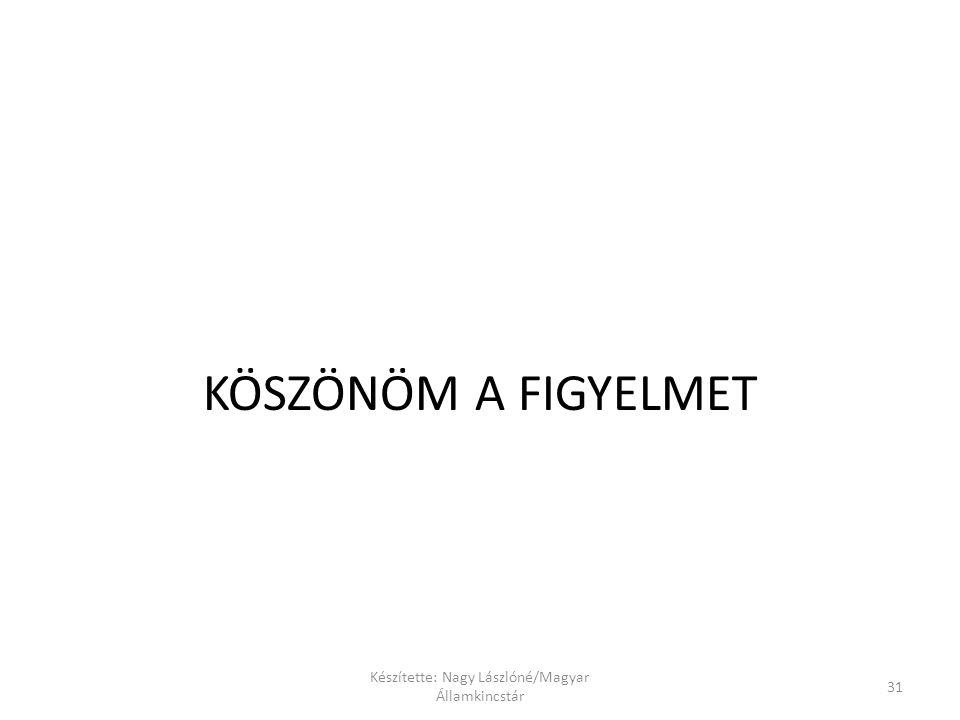 Készítette: Nagy Lászlóné/Magyar Államkincstár 31 KÖSZÖNÖM A FIGYELMET