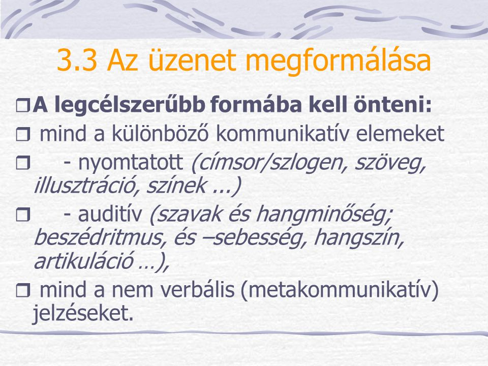 3.3 Az üzenet megformálása  A legcélszerűbb formába kell önteni:  mind a különböző kommunikatív elemeket  - nyomtatott (címsor/szlogen, szöveg, ill