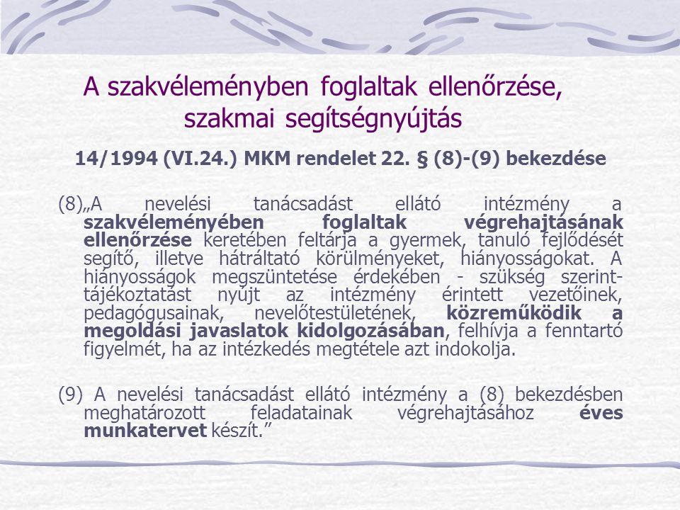 """A szakvéleményben foglaltak ellenőrzése, szakmai segítségnyújtás 14/1994 (VI.24.) MKM rendelet 22. § (8)-(9) bekezdése (8)""""A nevelési tanácsadást ellá"""