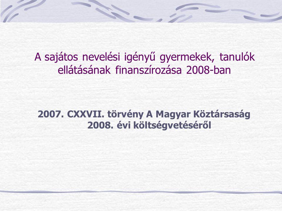 A sajátos nevelési igényű gyermekek, tanulók ellátásának finanszírozása 2008-ban 2007. CXXVII. törvény A Magyar Köztársaság 2008. évi költségvetéséről