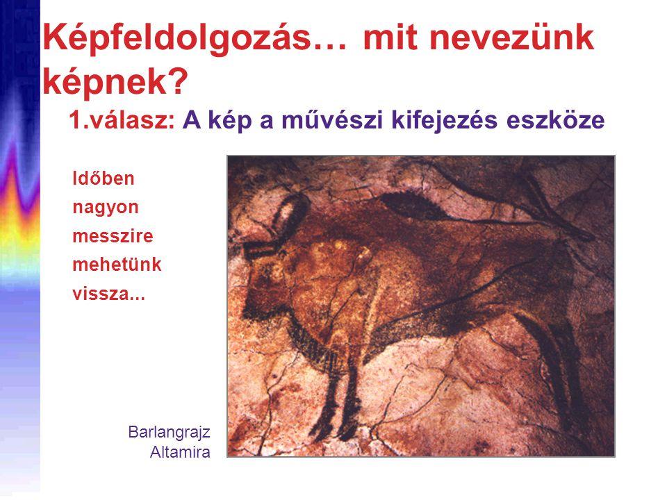 Képfeldolgozás… mit nevezünk képnek? 1.válasz: A kép a művészi kifejezés eszköze Időben nagyon messzire mehetünk vissza... Barlangrajz Altamira