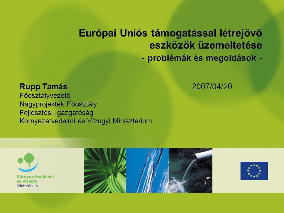 Európai Uniós támogatással létrejövő eszközök üzemeltetése - problémák és megoldások - Rupp Tamás 2007/04/20 Főosztályvezető Nagyprojektek Főosztály F