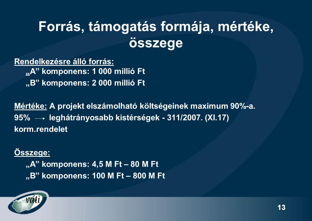 """13 Forrás, támogatás formája, mértéke, összege Rendelkezésre álló forrás: """"A"""" komponens: 1 000 millió Ft """"B"""" komponens: 2 000 millió Ft Mértéke: A pro"""