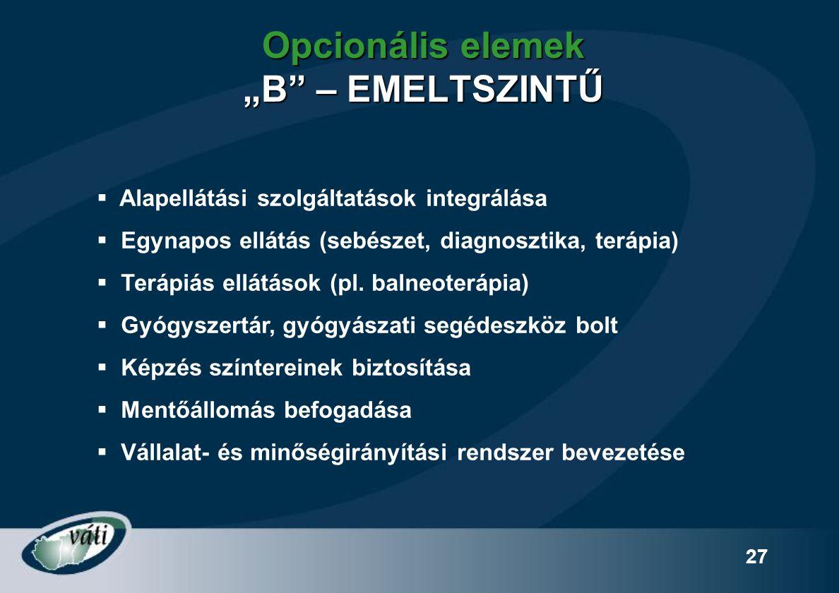 """27 Opcionális elemek """"B"""" – EMELTSZINTŰ  Alapellátási szolgáltatások integrálása  Egynapos ellátás (sebészet, diagnosztika, terápia)  Terápiás ellát"""