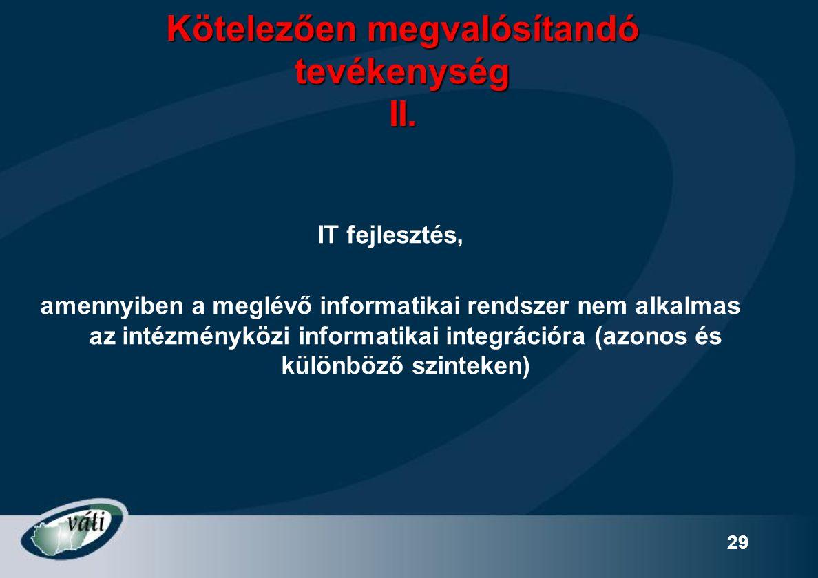 29 Kötelezően megvalósítandó tevékenység II. IT fejlesztés, amennyiben a meglévő informatikai rendszer nem alkalmas az intézményközi informatikai inte