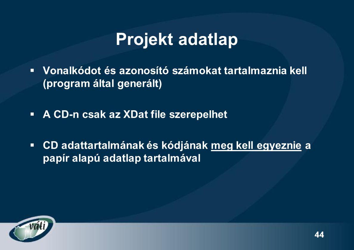 44 Projekt adatlap  Vonalkódot és azonosító számokat tartalmaznia kell (program által generált)  A CD-n csak az XDat file szerepelhet  CD adattarta
