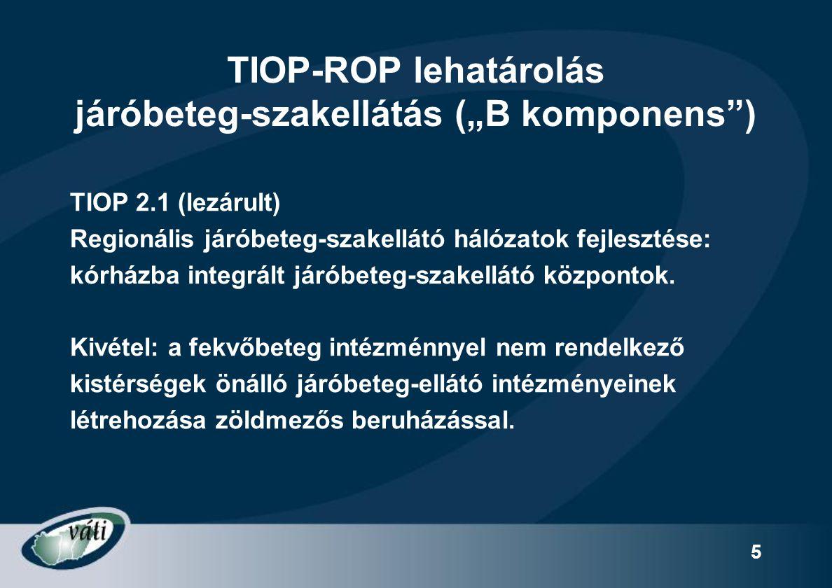 """6 TIOP-ROP lehatárolás járóbeteg-szakellátás (""""B komponens ) TIOP 2.1 (lezárult) Regionális járóbeteg-szakellátó hálózatok fejlesztése: kórházba integrált járóbeteg-szakellátó központok."""